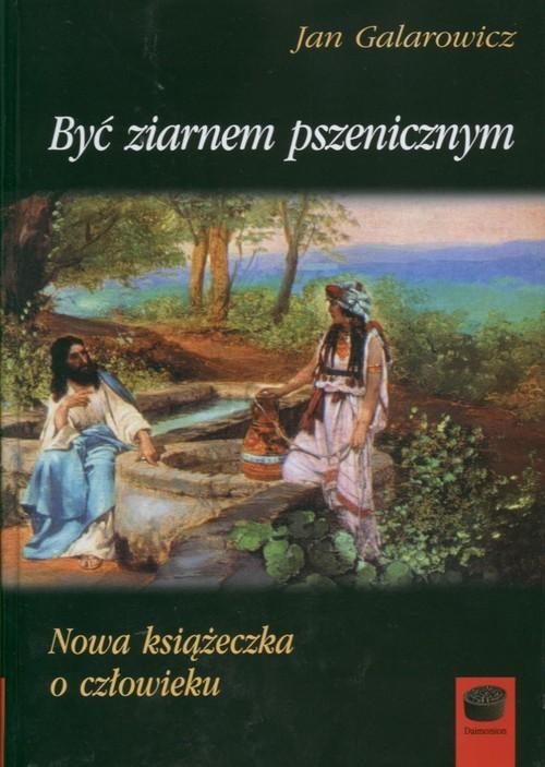 okładka Być ziarnem pszenicznym Nowa książeczka o człowieku, Książka | Jan Galarowicz