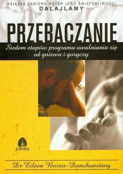 okładka Przebaczenie siedem etapów programu uwalniania się od gniewu i goryczy, Książka | Borris-Dunchunstang Eileen