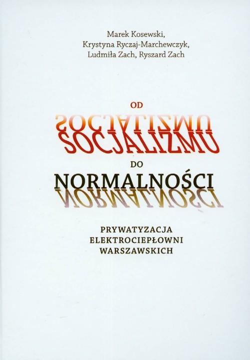 okładka Od socjalizmu do normalności Prywatyzacja elektrociepłowni warszawskich, Książka   Marek Kosewski, Krystyna Ryczaj-Marchewczyk, Praca Zbiorowa
