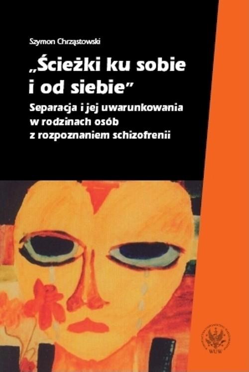 okładka Ścieżki ku sobie i od siebie Separacja i jej uwarunkowania w rodzinach osób z rozpoznaniem schizofrenii, Książka | Szymon Chrząstowski