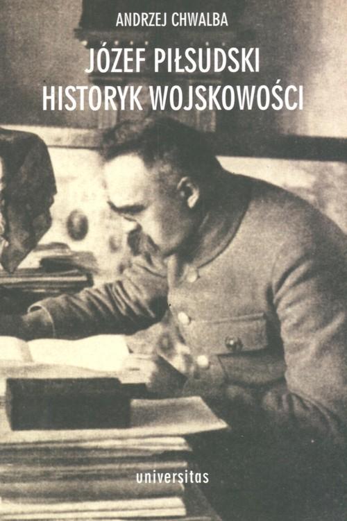 okładka Józef Piłsudski Historyk wojskowości, Książka | Chwalba Andrzej