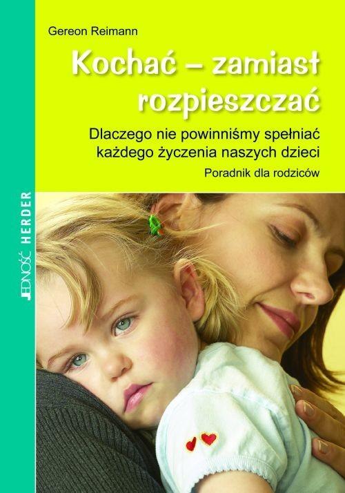 okładka Kochać zamiast rozpieszczać Dlaczego nie powinniśmy spełniać każdego życzenia naszych dzieci, Książka | Reimann Gereon