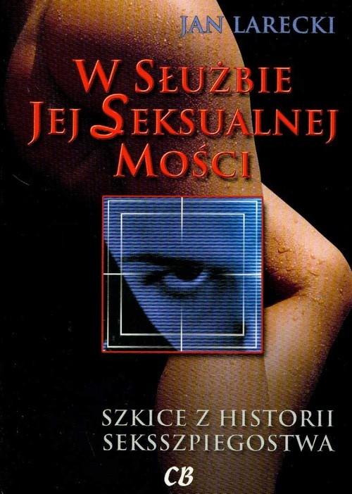 okładka W służbie jej Seksualnej Mości Szkice z historii seksszpiegostwa, Książka | Larecki Jan