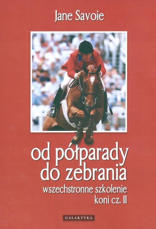 okładka Wszechstronne szkolenie koni cz. II Od półparady do zebrania, Książka | Savoie Jane