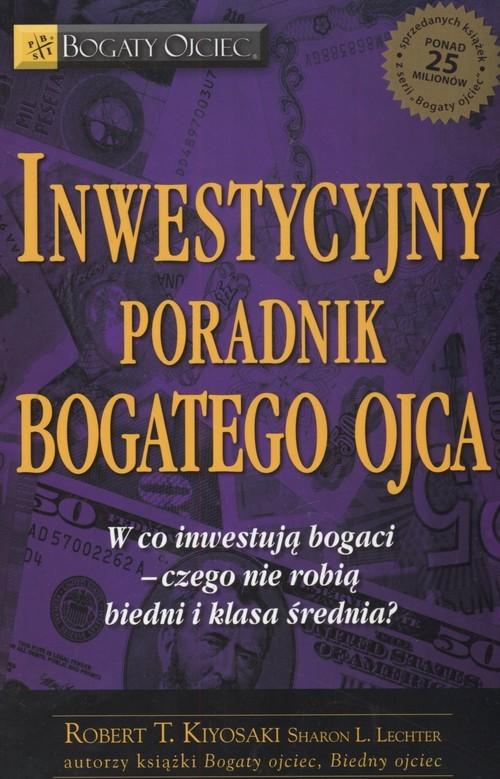 okładka Inwestycyjny poradnik bogatego ojca Czyli w co inwestują bogaci - czego nie robią biedni i średnia klasa!, Książka | Robert T. Kiyosaki, Sharon L. Lechter