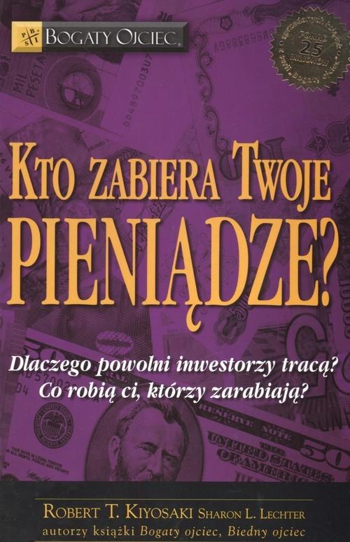 okładka Kto zabiera twoje pieniądze Dlaczego powolni inwestorzy tracą Co robią ci, którzy zarabiają, Książka | Robert T. Kiyosaki, Sharon L. Lechter