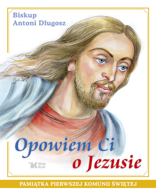okładka Opowiem Ci o Jezusie Ewangelia dla dzieci Pamiątka Pierwszej Komunii Świętej, Książka   Długosz Antoni