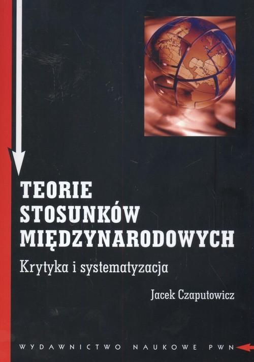 okładka Teorie stosunków międzynarodowych Krytyka i systematyzacja, Książka   Jacek Czaputowicz