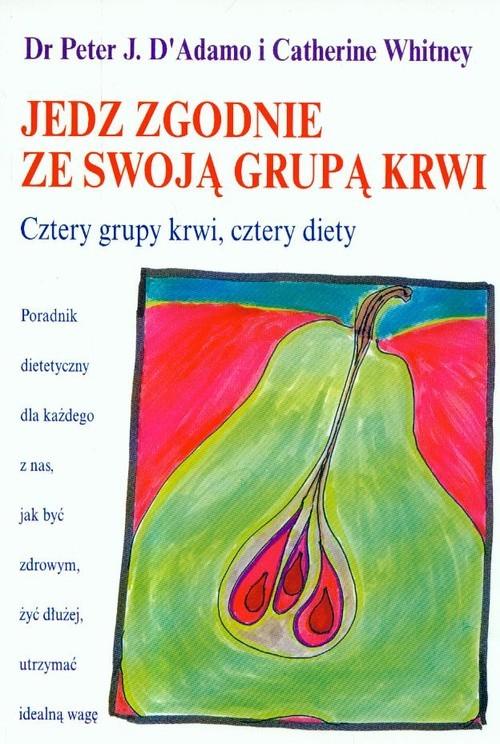 okładka Jedz zgodnie ze swoją grupą krwi Cztery grupy krwi, cztery diety, Książka   Peter J. D'Adamo, Catherine Whitney