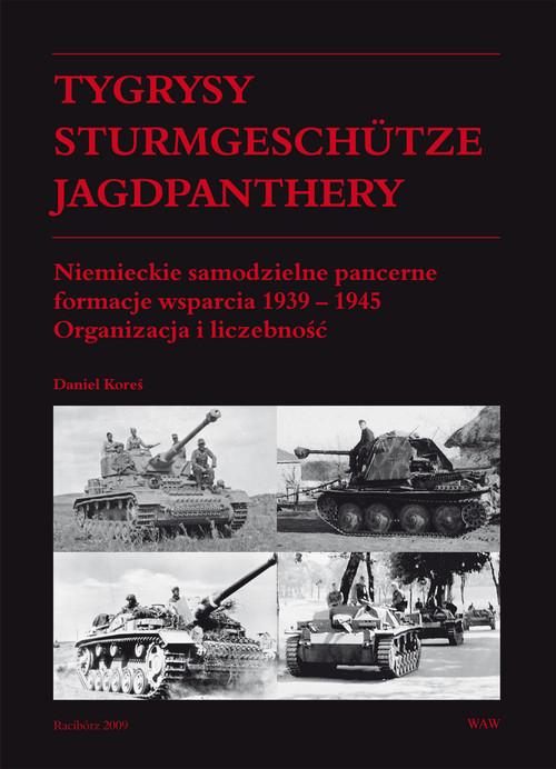 okładka Tygrysy Sturmgeschütze Jagdpanthery. Niemieckie samodzielne pancerne formacje wsparcia 1939 - 1945 Organizacja i liczebność, Książka | Koreś Daniel