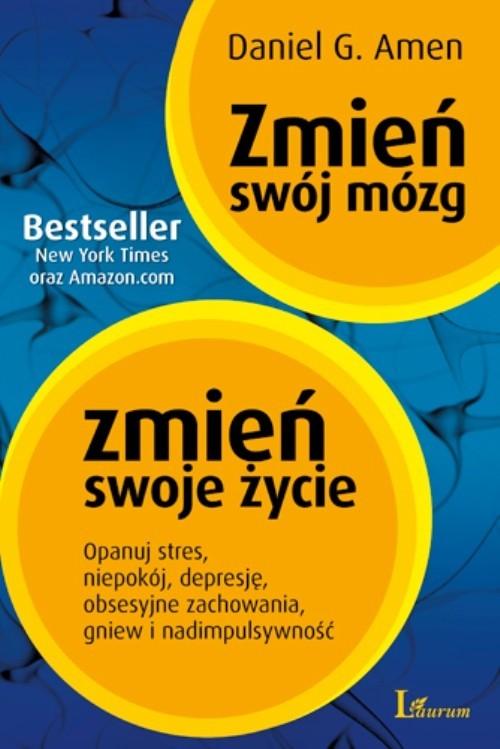 okładka Zmień swój mózg zmień swoje życie Opanuj stres, niepokój, depresję, obsesyjne zachowania, gniew i nadimpulsywność, Książka   Daniel G. Amen