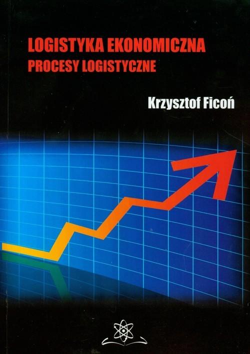 okładka Logistyka ekonomiczna Procesy logistyczne, Książka   Ficoń Krzysztof