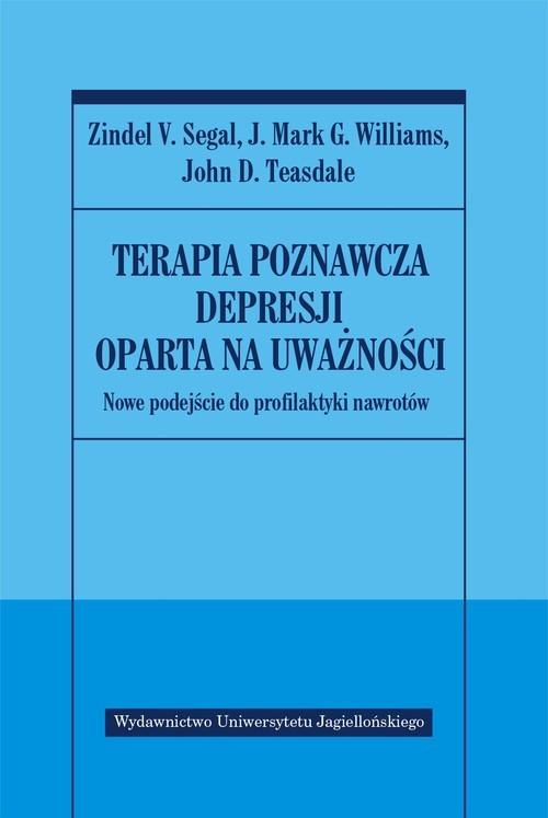 okładka Terapia poznawcza depresji oparta na uważności Nowa koncepcja profilaktyki nawrotów, Książka   Zindel V. Segal, J. Williams, G. Mark, Teasda