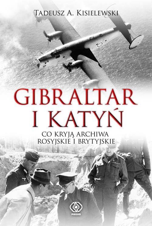 okładka Gibraltar i Katyń Co kryją archiwa rosyjskie i brytyjskie, Książka | Tadeusz A. Kisielewski