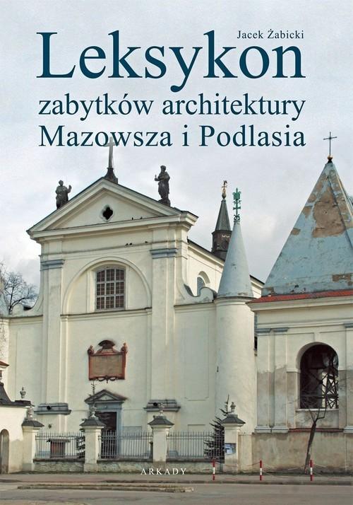 okładka Leksykon zabytków architektury Mazowsza i Podlasiaksiążka |  | Żabicki Jacek