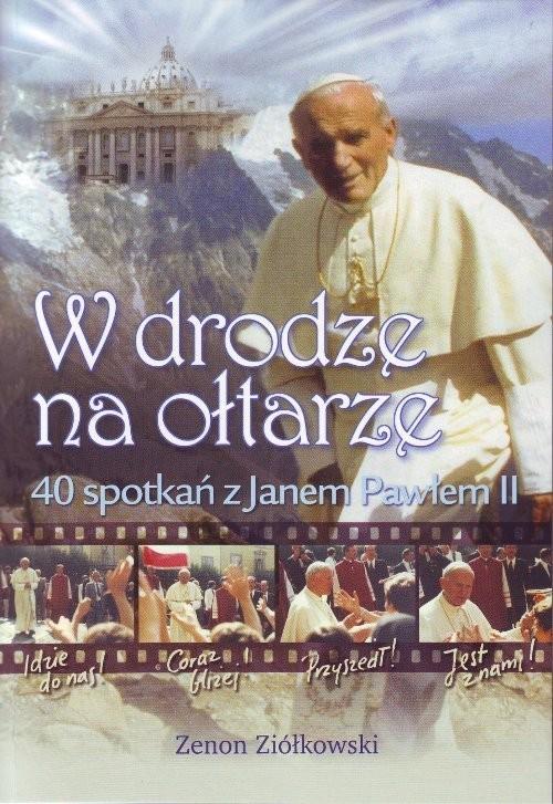 okładka W drodze na ołtarze 40 spotkań z Janem Pawłem II, Książka | Ziółkowski Zenon