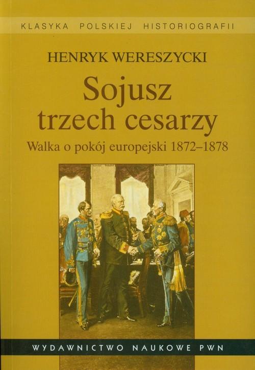 okładka Sojusz trzech cesarzy Walka o pokój europejski 1872-1878, Książka | Henryk Wereszycki