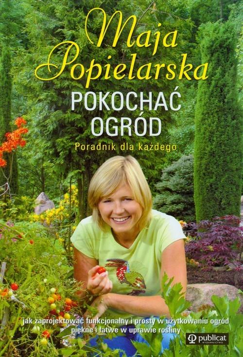okładka Pokochać ogród Poradnik dla każdego, Książka | Popielarska Maja