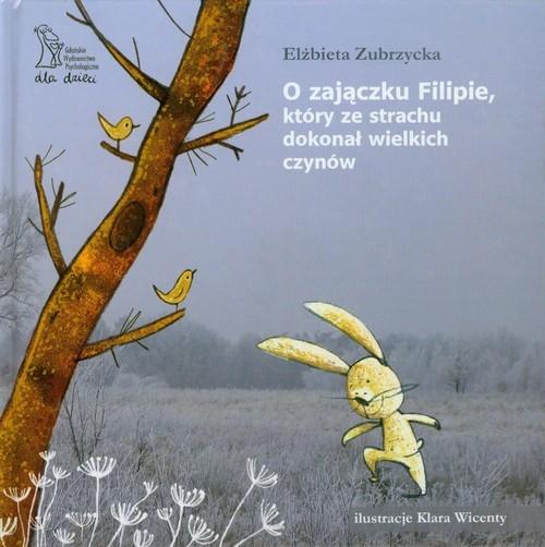 okładka O zajączku Filipie który ze strachu dokonał wielkich czynów, Książka | Zubrzycka Elżbieta