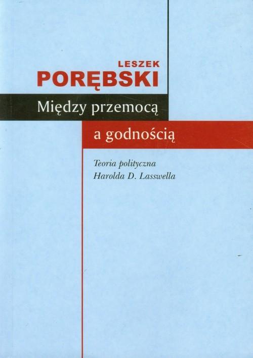 okładka Między przemocą a godnością Teoria polityczna Harolda D. Lasswella, Książka   Porębski Leszek