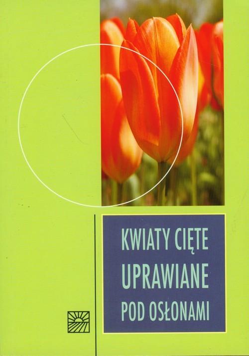 okładka Kwiaty cięte uprawiane pod osłonami, Książka | Praca Zbiorowa