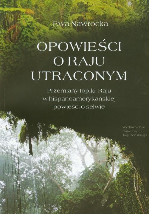 okładka Opowieści o Raju utraconym Przemiany topiki Raju w hispanoamerykańskiej powieści o selwie, Książka   Nawrocka Ewa