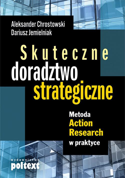okładka Skuteczne doradztwo strategiczne Metoda Action Research w praktyceksiążka |  | Aleksander Chrostowski, Dariusz Jemielniak