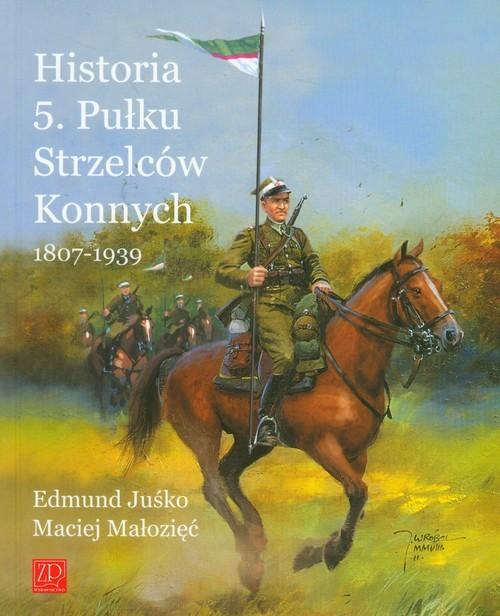 okładka Historia 5. Pułku Strzelców Konnych 1807-1939, Książka | Edmund Juśko, Maciej Małozięć