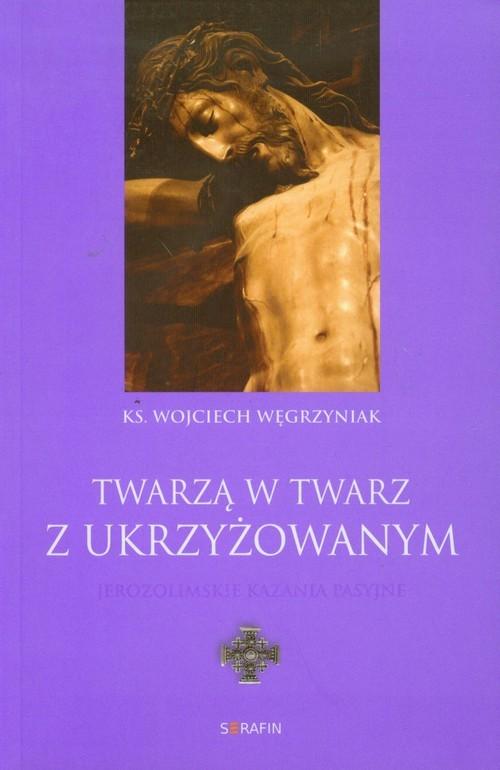 okładka Twarzą w twarz z Ukrzyżowanym Jerozolimskie kazania pasyjneksiążka |  | Wojciech Węgrzyniak