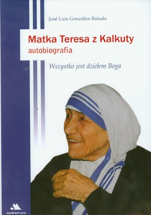 okładka Matka Teresa z Kalkuty Autobiografia Wszystko jest dziełem Boga, Książka   Jose Luis Gonzalez-Balado