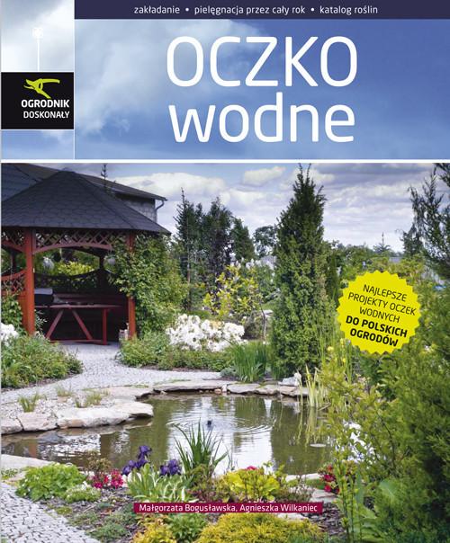 okładka Oczko wodne zakładanie, pielęgnacja przez cały rok, katalog roślin, Książka | Małgorzata Bogusławska, Agnieszka Wilkaniec