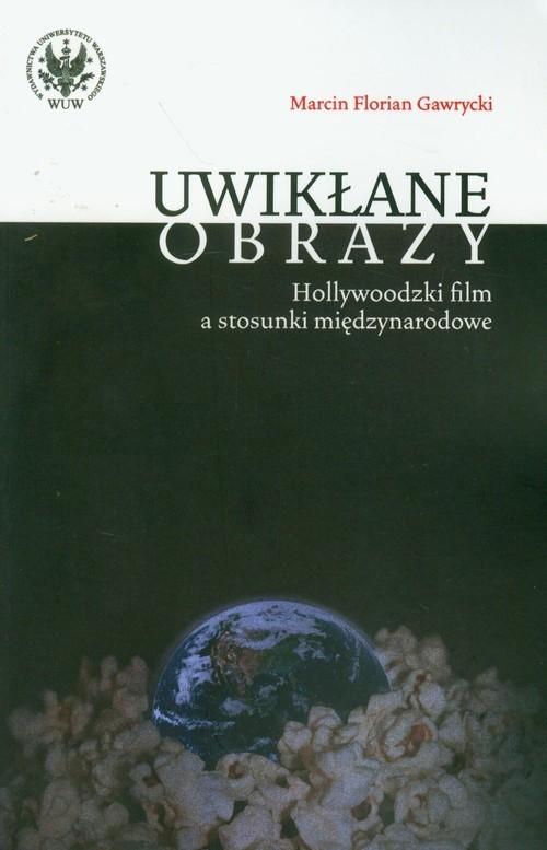 okładka Uwikłane obrazy Hollywoodzki film a stosunki międzynarodowe, Książka | Marcin F. Gawrycki