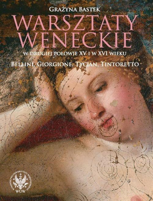 okładka Warsztaty weneckie w drugiej połowie XV i w XVI wieku. Bellini, Giorgione, Tycjan, Tintoretto, Książka | Bastek Grażyna