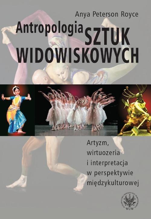 okładka Antropologia sztuk widowiskowych Artyzm, wirtuozeria i interpretacja w perspektywie międzykulturowej., Książka   Royce Anya Peterson