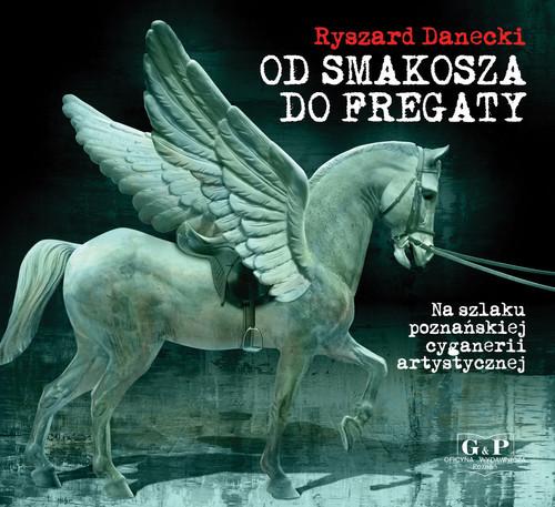 okładka Od Smakosza do Fregaty Na szlaku poznańskiej cyganerii artystycznej, Książka | Danecki Ryszard