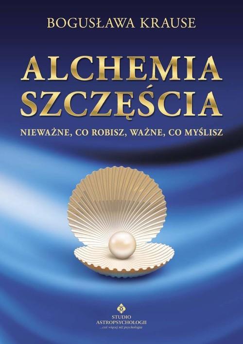 okładka Alchemia szczęścia Nieważne, co robisz, ważne, co myśliszksiążka |  | Krause Bogusława