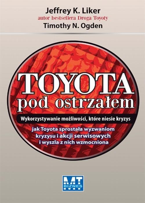 okładka Toyota pod ostrzałem Wykorzystywanie możliwości, które niesie kryzys, Książka   Jeffrey K. Liker, Timothy N. Ogden