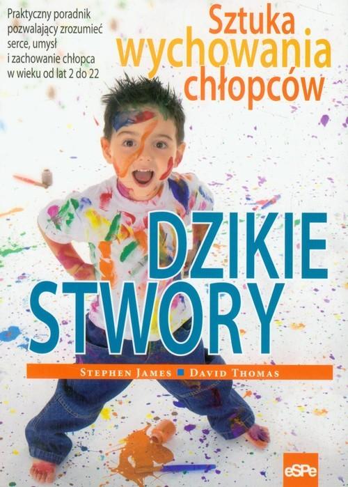 okładka Dzikie stwory Sztuka wychowywania chłopców, Książka | Stephen James, David Thomas