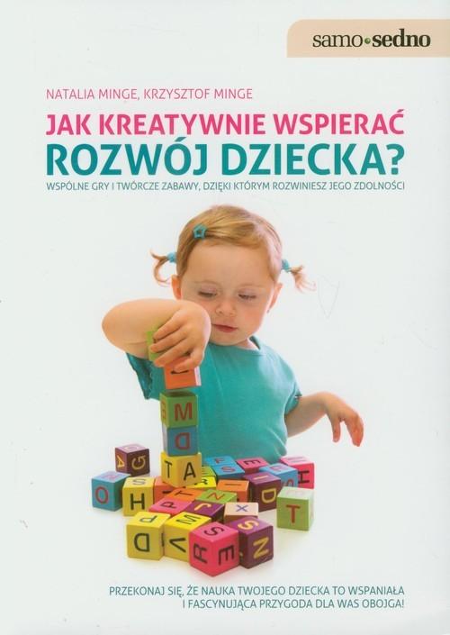 okładka Jak kreatywnie wspierać rozwój dziecka Wspólne gry i twórcze zabawy, dzięki którym rozwiniesz jego zdolności., Książka | Natalia Minge, Krzysztof Minge