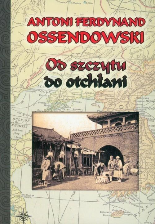 okładka Od szczytu do otchłani, Książka | Antoni Ferdynand Ossendowski