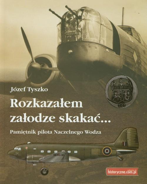 okładka Rozkazałem załodze skakać Pamiętnik pilota Naczelnego Wodza, Książka   Tyszko Józef