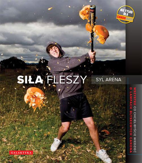 okładka Siła fleszy Wszystko co chcielibyście wiedzieć o lampach błyskowych Canona, Książka   Syl Arena