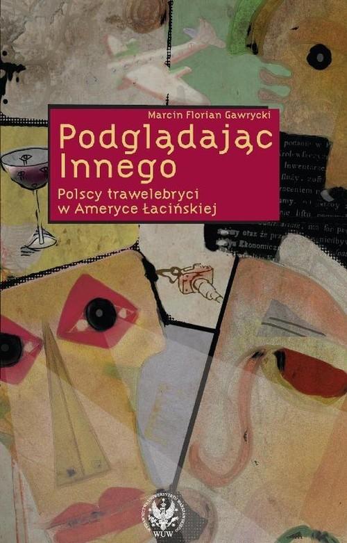 okładka Podglądając Innego Polscy trawelebryci w Ameryce Łacińskiej, Książka | Marcin Florian Gawrycki