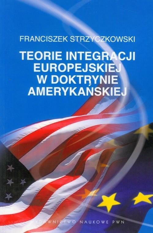 okładka Teorie integracji europejskiej w doktrynie amerykańskiej, Książka | Strzyczkowski Franciszek