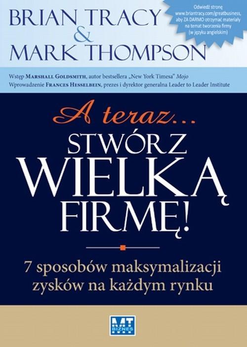 okładka A teraz stwórz wielką firmę 7 sposobów maksymalizacji zysków na każdym rynku, Książka | Mark Thompson, Brian Tracy