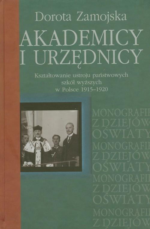 okładka Akademicy i urzędnicy Kształtowanie ustroju państwowych szkół wyższych w Polsce 1915-1920, Książka | Zamojska Dorota