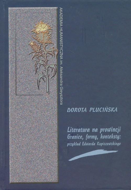 okładka Literatura na prowincji Granice formy konteksty Przykład Edwarda Kupiszewskiego, Książka | Plucińska Dorota