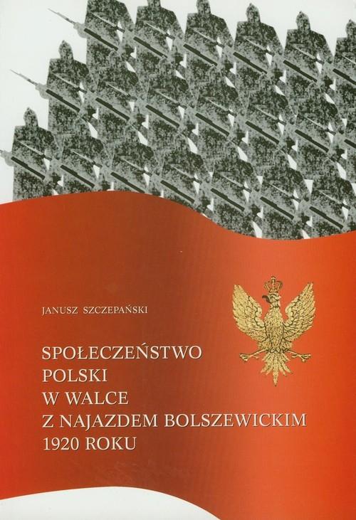 okładka Społeczeństwo Polski w walce z najazdem bolszewickim 1920 roku, Książka | Szczepański Janusz