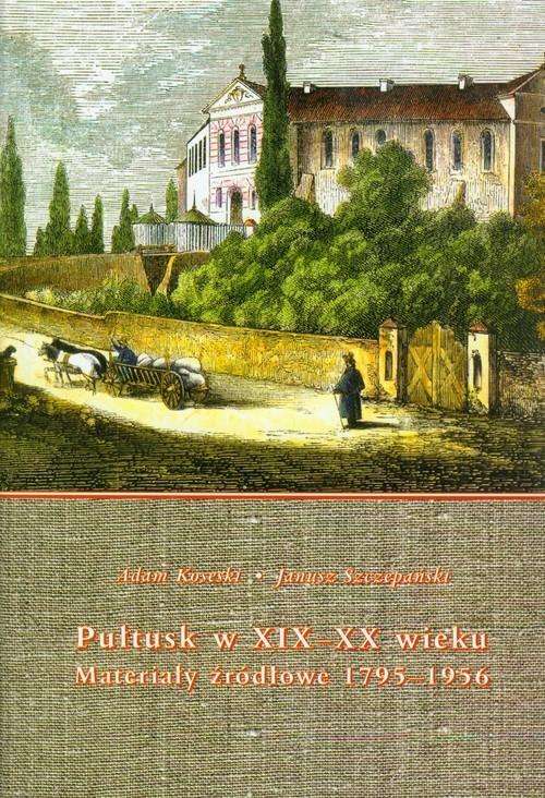 okładka Pułtusk w XIX-XX wieku Materiały źródłowe 1795-1956, Książka | Adam Koseski, Janusz Szczepański