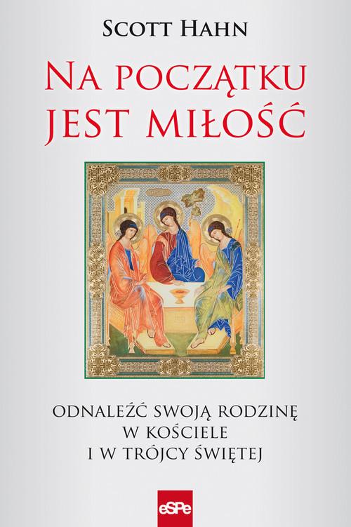okładka Na początku jest miłość Odnaleźć swoją rodzinę w Kościele i w Trójcy Świętej, Książka | Hahn Scott